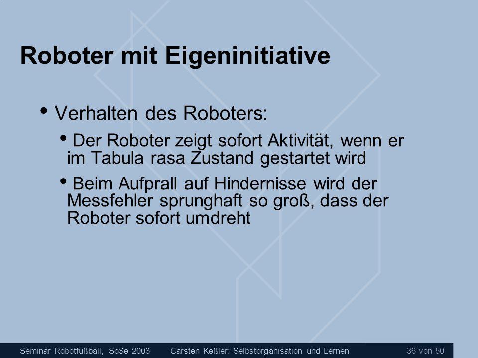 Seminar Robotfußball, SoSe 2003Carsten Keßler: Selbstorganisation und Lernen 36 von 50 Roboter mit Eigeninitiative Verhalten des Roboters: Der Roboter