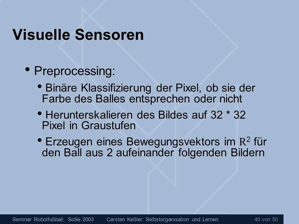 Seminar Robotfußball, SoSe 2003Carsten Keßler: Selbstorganisation und Lernen 40 von 50 Visuelle Sensoren Preprocessing: Binäre Klassifizierung der Pix