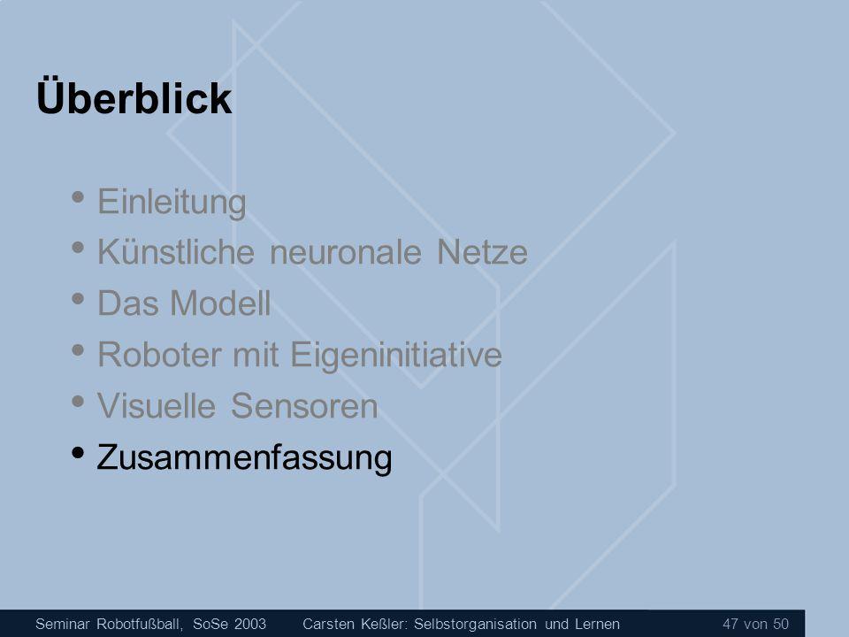 Seminar Robotfußball, SoSe 2003Carsten Keßler: Selbstorganisation und Lernen 47 von 50 Überblick Einleitung Künstliche neuronale Netze Das Modell Robo