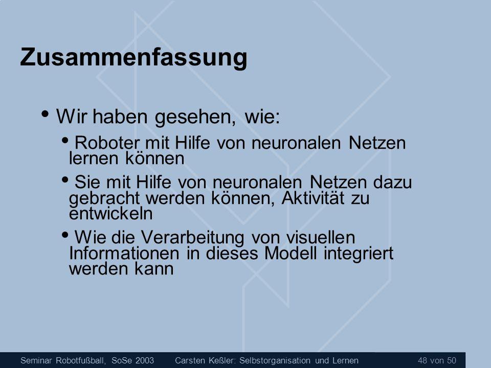 Seminar Robotfußball, SoSe 2003Carsten Keßler: Selbstorganisation und Lernen 48 von 50 Zusammenfassung Wir haben gesehen, wie: Roboter mit Hilfe von n