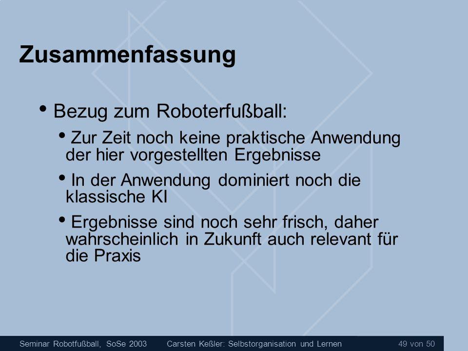 Seminar Robotfußball, SoSe 2003Carsten Keßler: Selbstorganisation und Lernen 49 von 50 Zusammenfassung Bezug zum Roboterfußball: Zur Zeit noch keine p