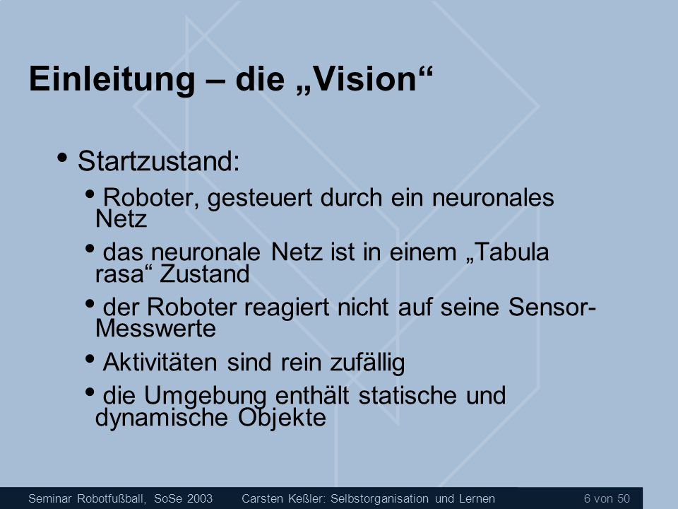Seminar Robotfußball, SoSe 2003Carsten Keßler: Selbstorganisation und Lernen 7 von 50 Einleitung – die Vision Die Aufgabe: komplett internes Ziel für den Roboter definieren, damit: er anfängt, sich zu bewegen während der Bewegung ein Bild von seiner Umgebung entwickelt dies sollte unabhängig von den Sensoren und der Fortbewegungsart des Roboters sein