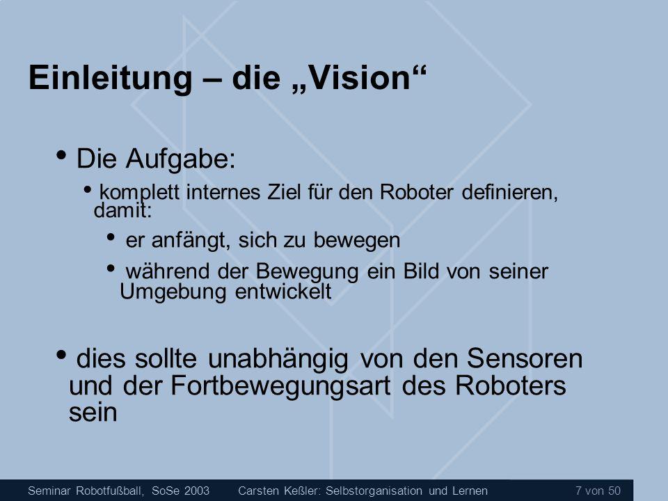 Seminar Robotfußball, SoSe 2003Carsten Keßler: Selbstorganisation und Lernen 48 von 50 Zusammenfassung Wir haben gesehen, wie: Roboter mit Hilfe von neuronalen Netzen lernen können Sie mit Hilfe von neuronalen Netzen dazu gebracht werden können, Aktivität zu entwickeln Wie die Verarbeitung von visuellen Informationen in dieses Modell integriert werden kann
