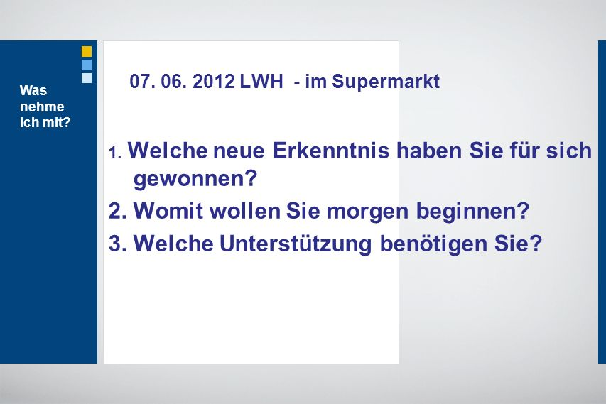 07. 06. 2012 LWH - im Supermarkt 1. Welche neue Erkenntnis haben Sie für sich gewonnen? 2. Womit wollen Sie morgen beginnen? 3. Welche Unterstützung b