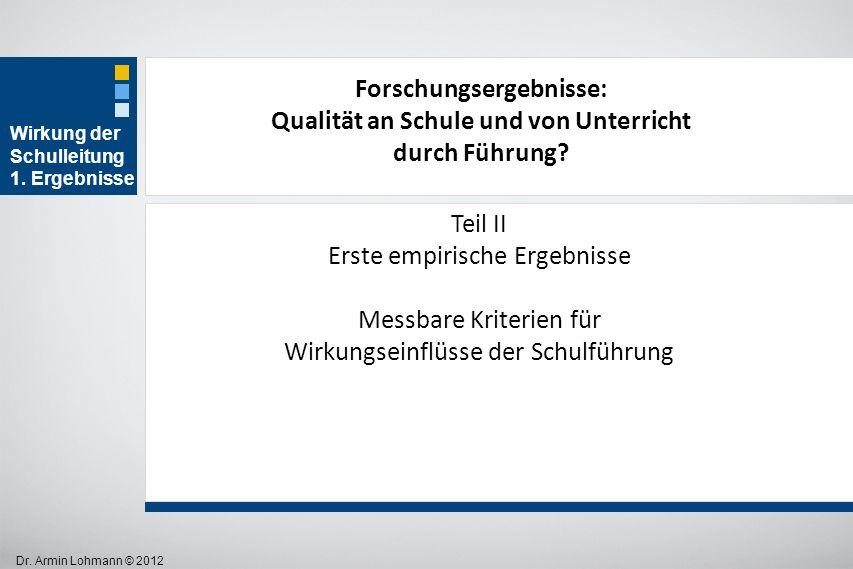 Dr. Armin Lohmann © 2012 Wirkung der Schulleitung 1. Ergebnisse Teil II Erste empirische Ergebnisse Messbare Kriterien für Wirkungseinflüsse der Schul