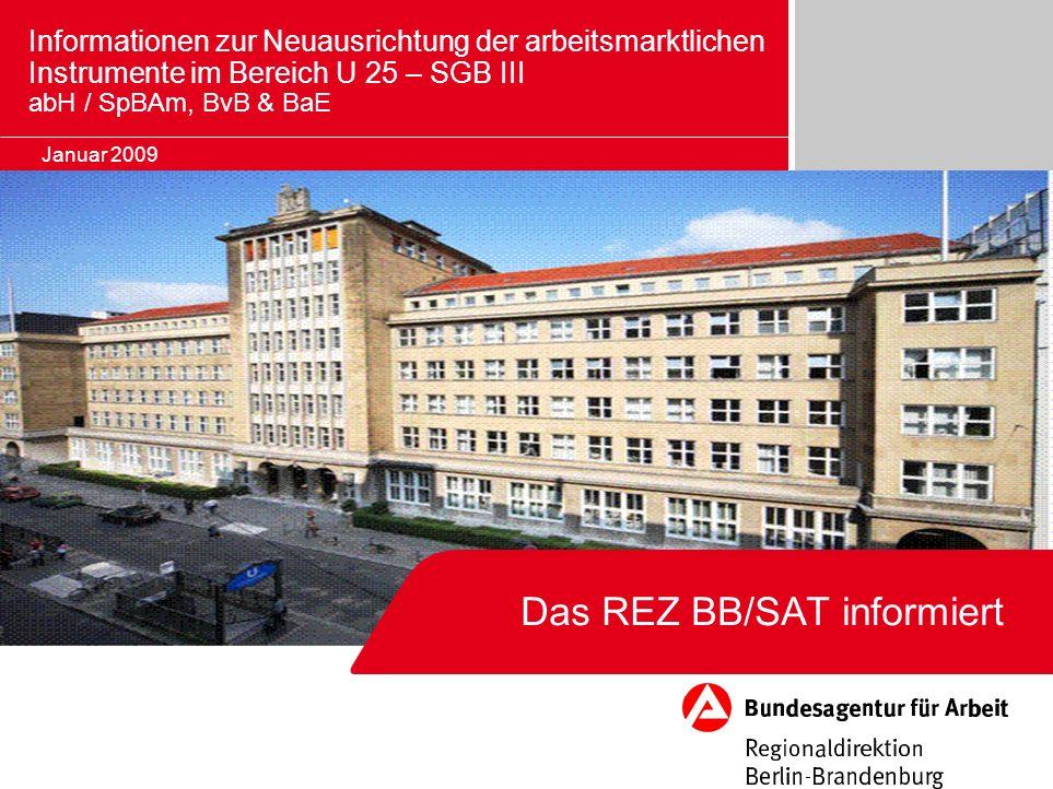 Das REZ BB/SAT informiert Januar 2009 Informationen zur Neuausrichtung der arbeitsmarktlichen Instrumente im Bereich U 25 – SGB III abH / SpBAm, BvB &