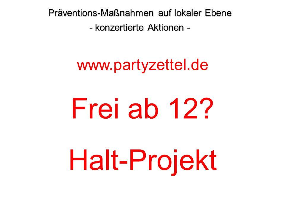 Präventions-Maßnahmen auf lokaler Ebene - konzertierte Aktionen - www.partyzettel.de Frei ab 12? Halt-Projekt