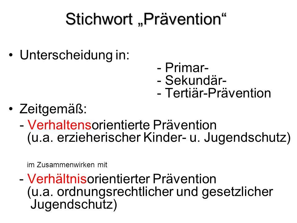 Stichwort Prävention Unterscheidung in: - Primar- - Sekundär- - Tertiär-Prävention Zeitgemäß: - Verhaltensorientierte Prävention (u.a. erzieherischer