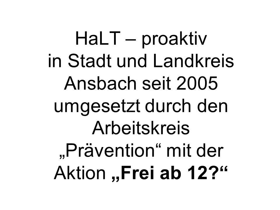 HaLT – proaktiv in Stadt und Landkreis Ansbach seit 2005 umgesetzt durch den Arbeitskreis Prävention mit der Aktion Frei ab 12?