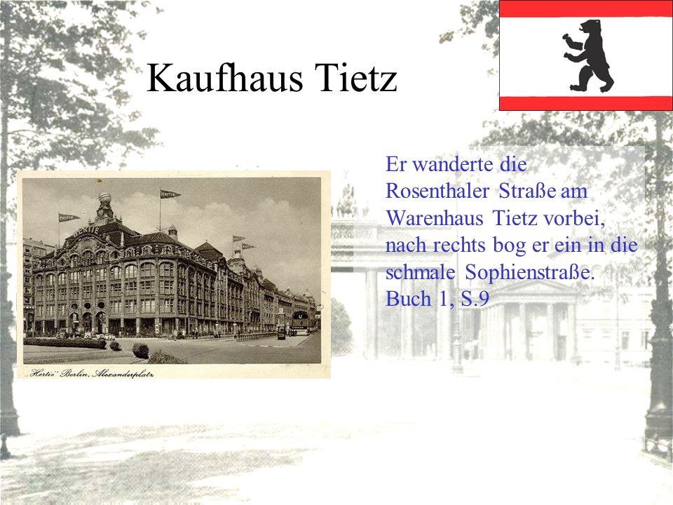 Kaufhaus Tietz Er wanderte die Rosenthaler Straße am Warenhaus Tietz vorbei, nach rechts bog er ein in die schmale Sophienstraße. Buch 1, S.9