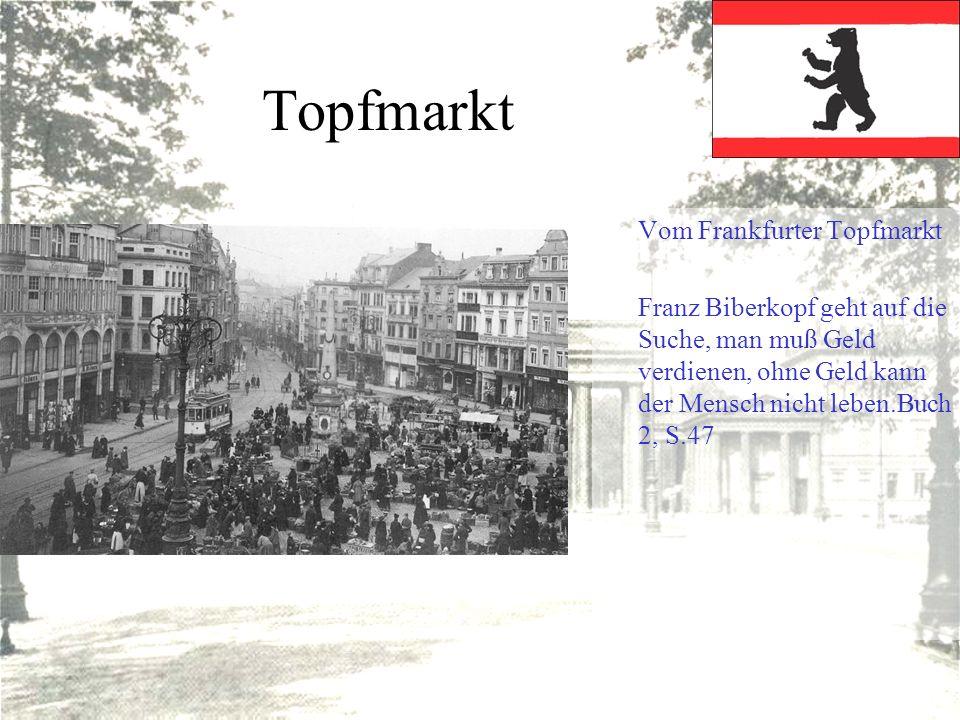 Topfmarkt Vom Frankfurter Topfmarkt Franz Biberkopf geht auf die Suche, man muß Geld verdienen, ohne Geld kann der Mensch nicht leben.Buch 2, S.47