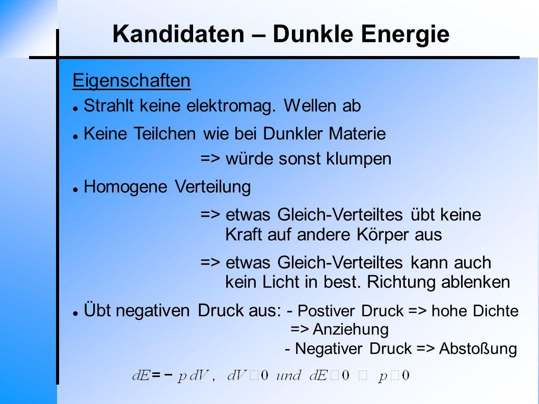 Eigenschaften Kandidaten – Dunkle Energie Strahlt keine elektromag. Wellen ab Keine Teilchen wie bei Dunkler Materie => würde sonst klumpen Homogene V