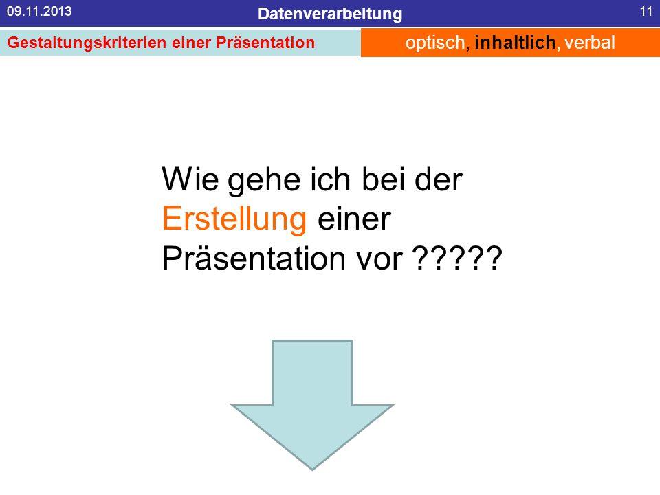 Datenverarbeitung 09.11.201311 Wie gehe ich bei der Erstellung einer Präsentation vor ????? optisch, inhaltlich, verbal Gestaltungskriterien einer Prä