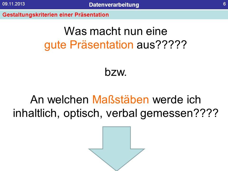 Datenverarbeitung 09.11.20136 Was macht nun eine gute Präsentation aus????? bzw. An welchen Maßstäben werde ich inhaltlich, optisch, verbal gemessen??