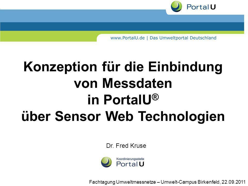 Konzeption für die Einbindung von Messdaten in PortalU ® über Sensor Web Technologien Dr. Fred Kruse Fachtagung Umweltmessnetze – Umwelt-Campus Birken