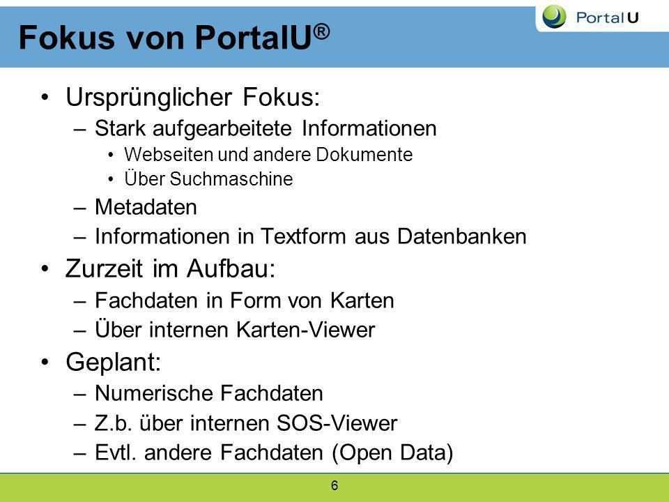 6 Fokus von PortalU ® Ursprünglicher Fokus: –Stark aufgearbeitete Informationen Webseiten und andere Dokumente Über Suchmaschine –Metadaten –Informati
