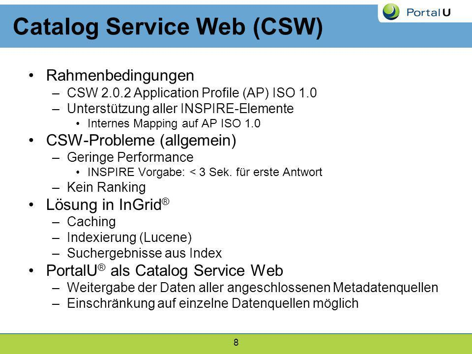 8 Catalog Service Web (CSW) Rahmenbedingungen –CSW 2.0.2 Application Profile (AP) ISO 1.0 –Unterstützung aller INSPIRE-Elemente Internes Mapping auf A
