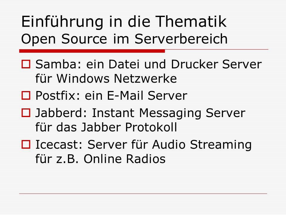 Einführung in die Thematik Open Source im Serverbereich Samba: ein Datei und Drucker Server für Windows Netzwerke Postfix: ein E-Mail Server Jabberd: Instant Messaging Server für das Jabber Protokoll Icecast: Server für Audio Streaming für z.B.