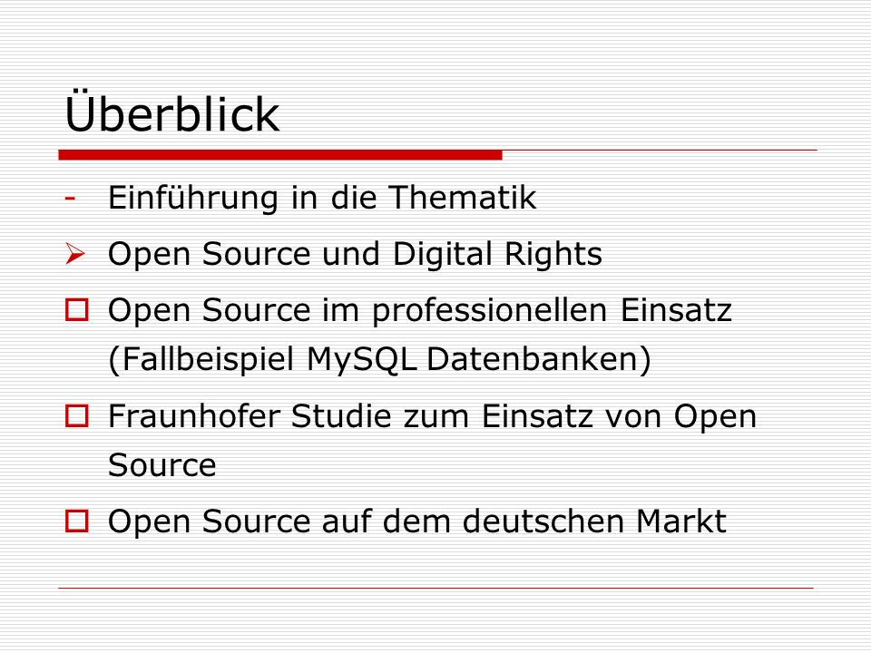 Überblick -Einführung in die Thematik Open Source und Digital Rights Open Source im professionellen Einsatz (Fallbeispiel MySQL Datenbanken) Fraunhofer Studie zum Einsatz von Open Source Open Source auf dem deutschen Markt