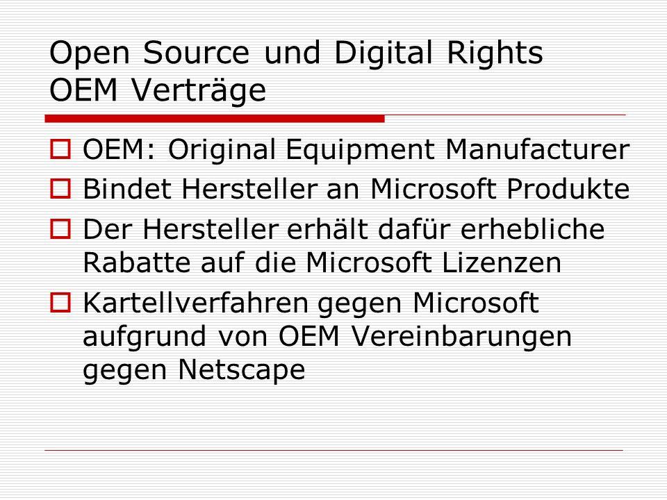 Open Source und Digital Rights OEM Verträge OEM: Original Equipment Manufacturer Bindet Hersteller an Microsoft Produkte Der Hersteller erhält dafür erhebliche Rabatte auf die Microsoft Lizenzen Kartellverfahren gegen Microsoft aufgrund von OEM Vereinbarungen gegen Netscape