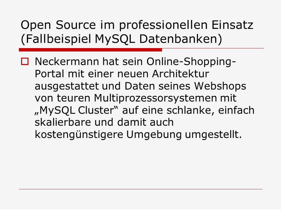Open Source im professionellen Einsatz (Fallbeispiel MySQL Datenbanken) Neckermann hat sein Online-Shopping- Portal mit einer neuen Architektur ausgestattet und Daten seines Webshops von teuren Multiprozessorsystemen mit MySQL Cluster auf eine schlanke, einfach skalierbare und damit auch kostengünstigere Umgebung umgestellt.