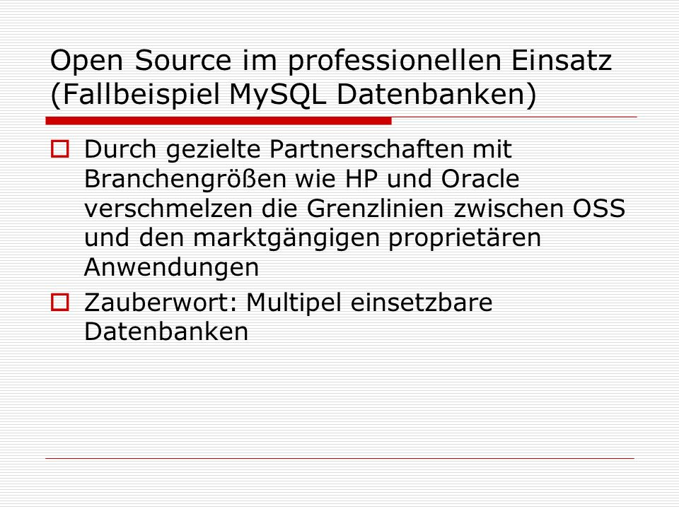 Open Source im professionellen Einsatz (Fallbeispiel MySQL Datenbanken) Durch gezielte Partnerschaften mit Branchengrößen wie HP und Oracle verschmelzen die Grenzlinien zwischen OSS und den marktgängigen proprietären Anwendungen Zauberwort: Multipel einsetzbare Datenbanken