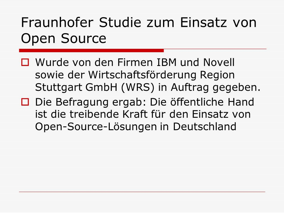 Fraunhofer Studie zum Einsatz von Open Source Wurde von den Firmen IBM und Novell sowie der Wirtschaftsförderung Region Stuttgart GmbH (WRS) in Auftrag gegeben.