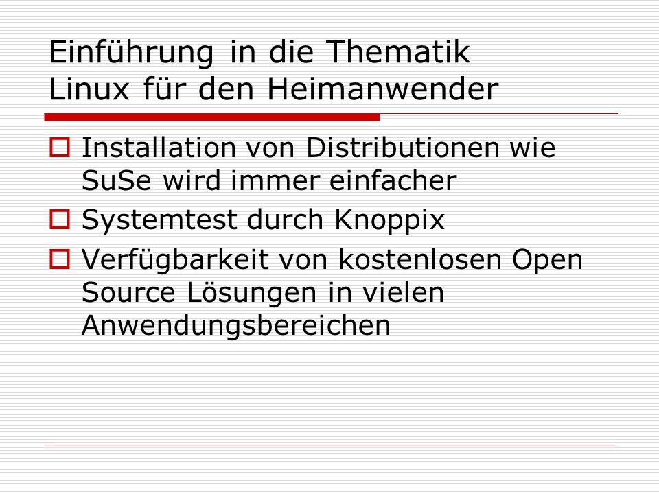 Einführung in die Thematik Linux für den Heimanwender Installation von Distributionen wie SuSe wird immer einfacher Systemtest durch Knoppix Verfügbarkeit von kostenlosen Open Source Lösungen in vielen Anwendungsbereichen
