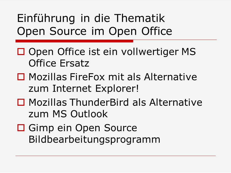 Einführung in die Thematik Open Source im Open Office Open Office ist ein vollwertiger MS Office Ersatz Mozillas FireFox mit als Alternative zum Internet Explorer.