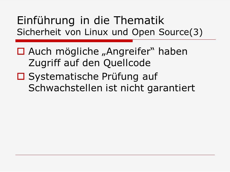 Einführung in die Thematik Sicherheit von Linux und Open Source(3) Auch mögliche Angreifer haben Zugriff auf den Quellcode Systematische Prüfung auf Schwachstellen ist nicht garantiert