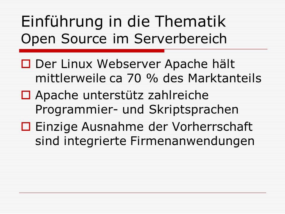 Einführung in die Thematik Open Source im Serverbereich Der Linux Webserver Apache hält mittlerweile ca 70 % des Marktanteils Apache unterstütz zahlreiche Programmier- und Skriptsprachen Einzige Ausnahme der Vorherrschaft sind integrierte Firmenanwendungen