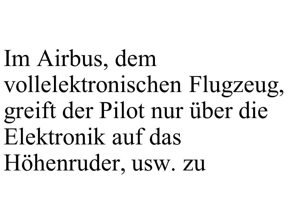 Im Airbus, dem vollelektronischen Flugzeug, greift der Pilot nur über die Elektronik auf das Höhenruder, usw. zu
