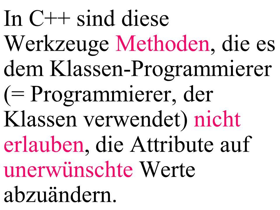 In C++ sind diese Werkzeuge Methoden, die es dem Klassen-Programmierer (= Programmierer, der Klassen verwendet) nicht erlauben, die Attribute auf uner