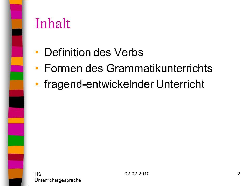 HS Unterrichtsgespräche 02.02.20103 Die Problematik der Verbdefinition Laut Duden ist das Verb eine flektierbare Wortart, die eine Tätigkeit, ein Geschehen, einen Vorgang oder einen Zustand bezeichnet.