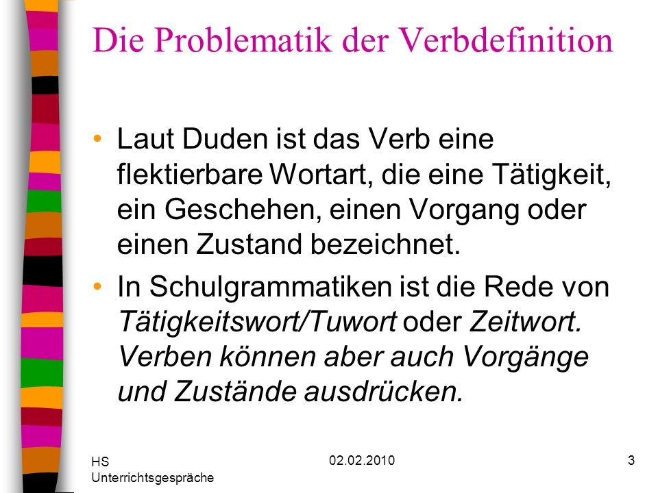 HS Unterrichtsgespräche 02.02.20103 Die Problematik der Verbdefinition Laut Duden ist das Verb eine flektierbare Wortart, die eine Tätigkeit, ein Gesc