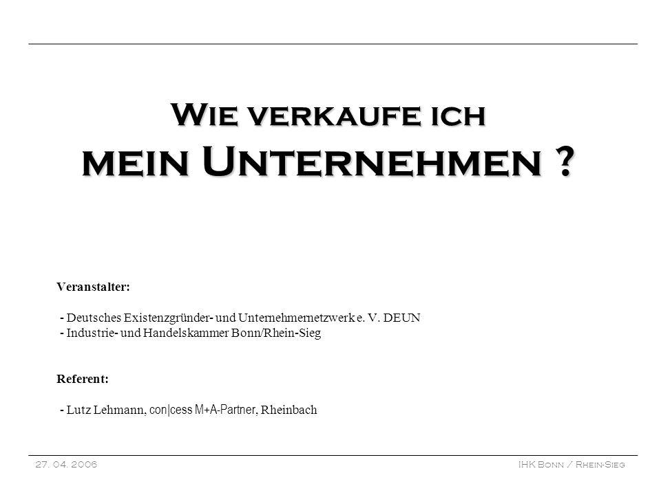 27. 04. 2006IHK Bonn / Rhein-Sieg Wie verkaufe ich mein Unternehmen ? Wie verkaufe ich mein Unternehmen ? Veranstalter: - Deutsches Existenzgründer- u