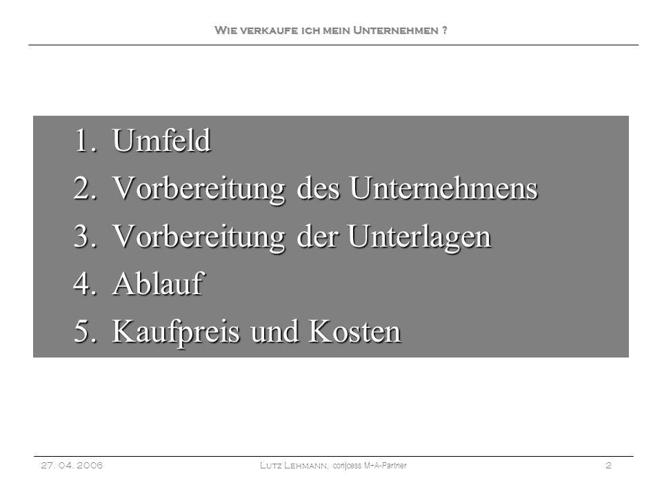 1.Umfeld 2.Vorbereitung des Unternehmens 3.Vorbereitung der Unterlagen 4.Ablauf 5.Kaufpreis und Kosten 27. 04. 2006Lutz Lehmann, con|cess M+A-Partner