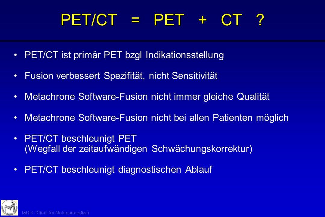 PET/CT = PET + CT ? PET/CT ist primär PET bzgl Indikationsstellung Fusion verbessert Spezifität, nicht Sensitivität Metachrone Software-Fusion nicht i