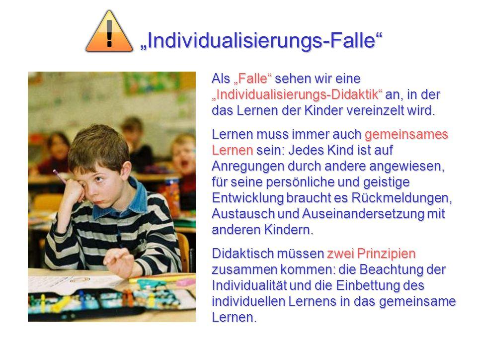 Individualisierungs-Falle Als Falle sehen wir eine Individualisierungs-Didaktik an, in der das Lernen der Kinder vereinzelt wird. Lernen muss immer au