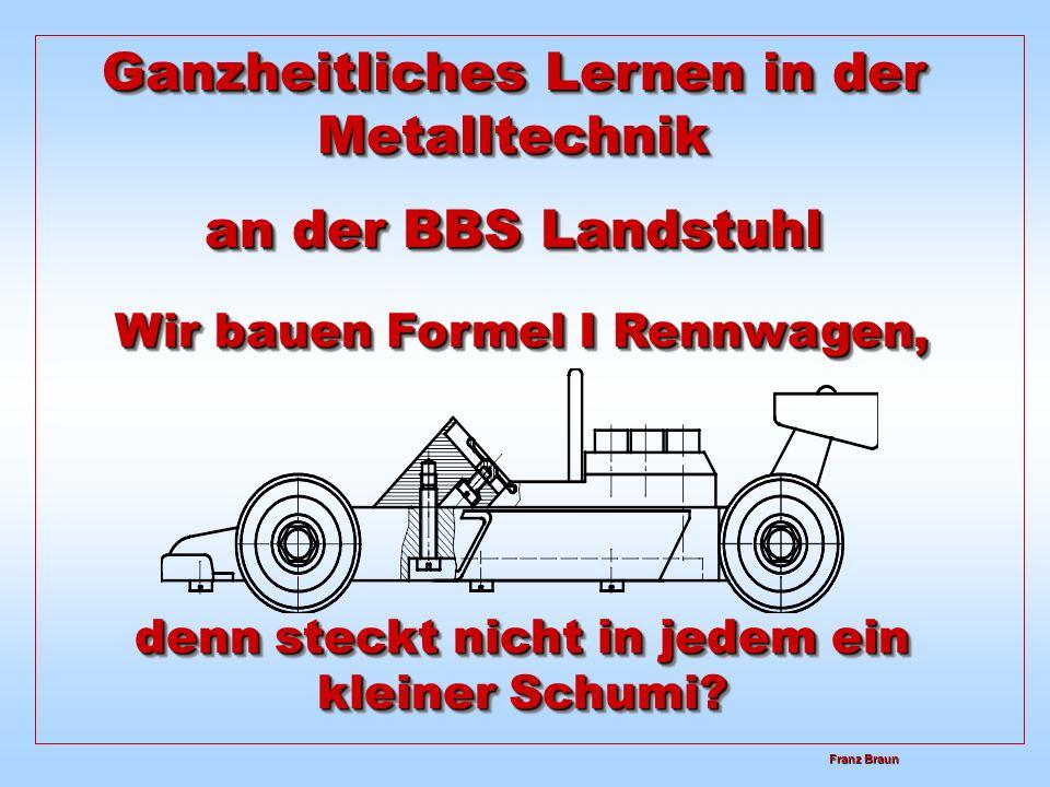 Ganzheitliches Lernen in der Metalltechnik an der BBS Landstuhl Ganzheitliches Lernen in der Metalltechnik an der BBS Landstuhl Wir bauen Formel I Rennwagen, denn steckt nicht in jedem ein kleiner Schumi.