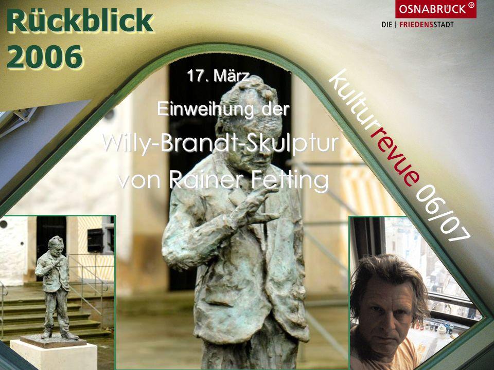 17. März Einweihung der Willy-Brandt-Skulptur von Rainer Fetting Rückblick2006Rückblick2006 kulturrevue 06/07