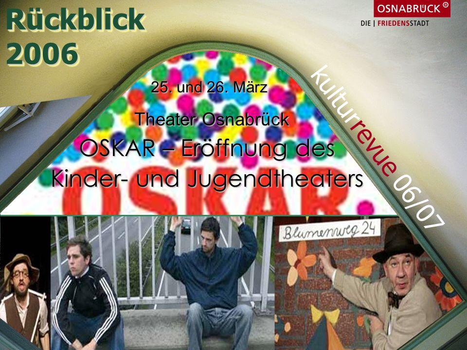 25. und 26. März 25. und 26. März Theater Osnabrück Theater Osnabrück OSKAR – Eröffnung des Kinder- und Jugendtheaters Rückblick2006Rückblick2006 kult