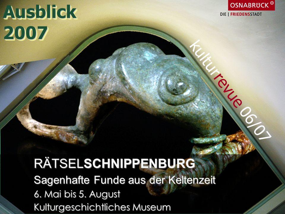 RÄTSELSCHNIPPENBURG Sagenhafte Funde aus der Keltenzeit 6. Mai bis 5. August Kulturgeschichtliches Museum kulturrevue 06/07 Ausblick2007Ausblick2007