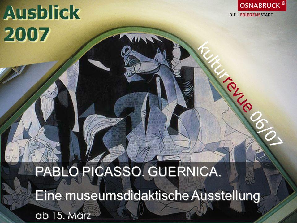 PABLO PICASSO. GUERNICA. Eine museumsdidaktische Ausstellung ab 15. März kulturrevue 06/07 Ausblick2007Ausblick2007