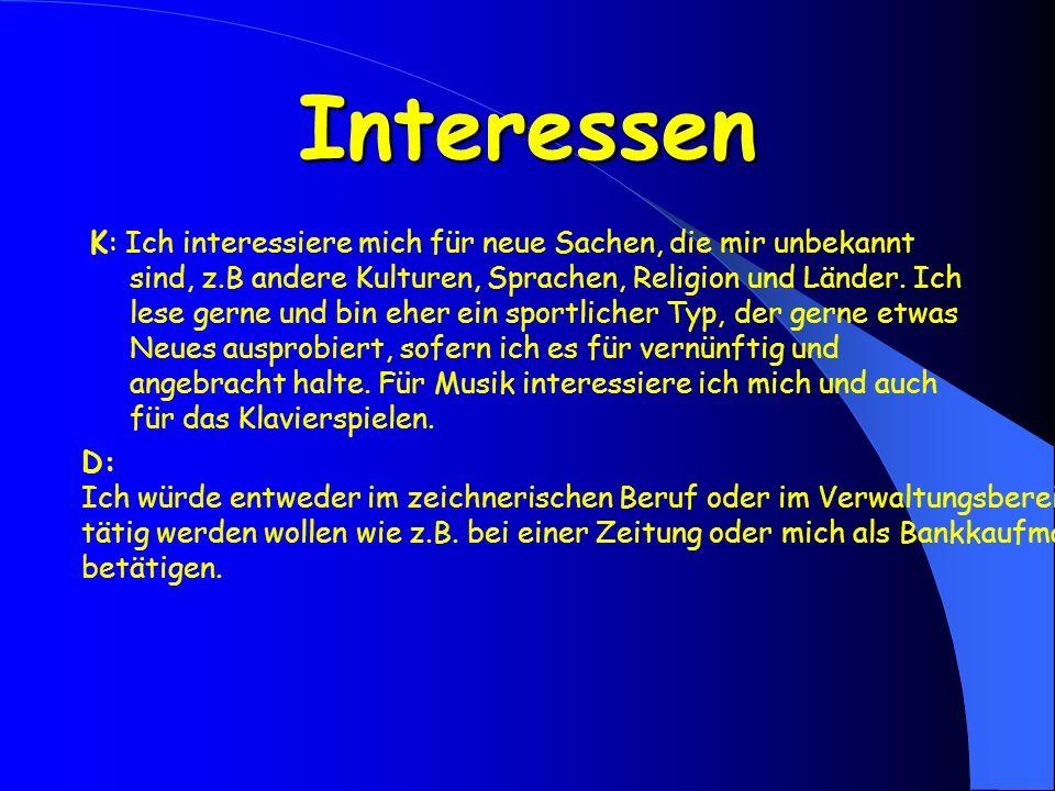 Interessen K: Ich interessiere mich für neue Sachen, die mir unbekannt sind, z.B andere Kulturen, Sprachen, Religion und Länder. Ich lese gerne und bi