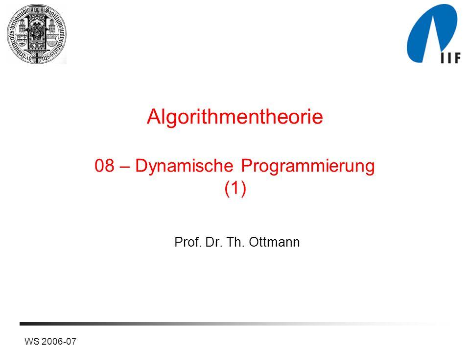 WS 2006-07 Algorithmentheorie 08 – Dynamische Programmierung (1) Prof. Dr. Th. Ottmann