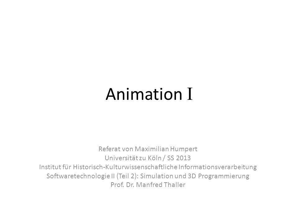 Animation I Referat von Maximilian Humpert Universität zu Köln / SS 2013 Institut für Historisch-Kulturwissenschaftliche Informationsverarbeitung Softwaretechnologie II (Teil 2): Simulation und 3D Programmierung Prof.