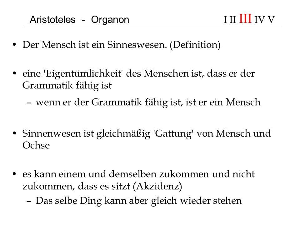 Aristoteles - Organon I II III IV V Der Mensch ist ein Sinneswesen. (Definition) eine 'Eigentümlichkeit' des Menschen ist, dass er der Grammatik fähig