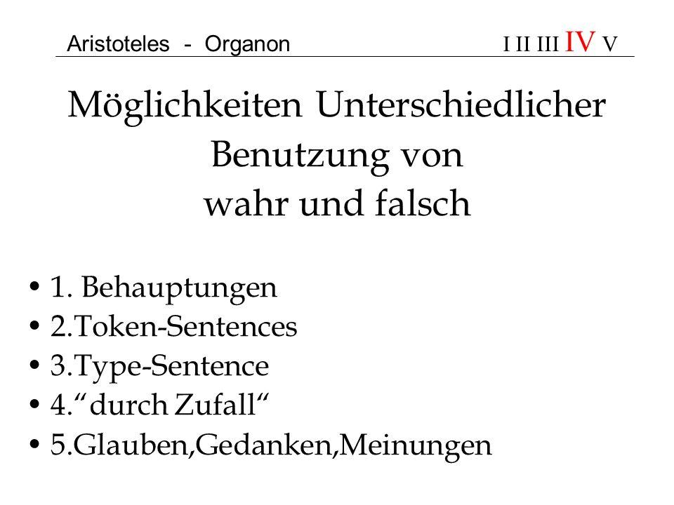 Aristoteles - Organon I II III IV V Möglichkeiten Unterschiedlicher Benutzung von wahr und falsch 1. Behauptungen 2.Token-Sentences 3.Type-Sentence 4.