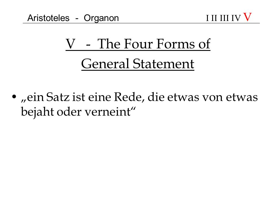 Aristoteles - Organon I II III IV V V - The Four Forms of General Statement ein Satz ist eine Rede, die etwas von etwas bejaht oder verneint